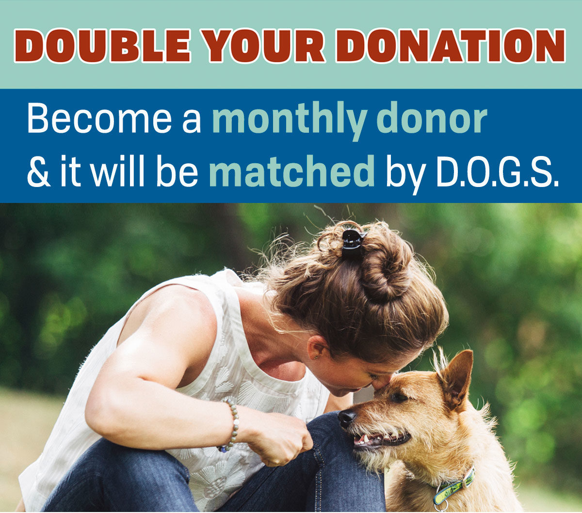 Double your donation. Become a monthly donor & it will be matched by D.O.G.S.